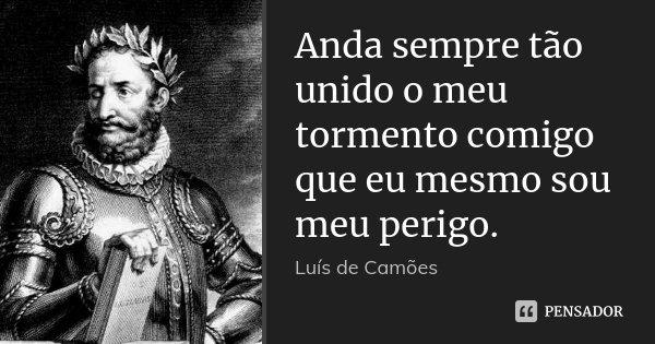 Anda sempre tão unido o meu tormento comigo que eu mesmo sou meu perigo.... Frase de Luís de Camões.