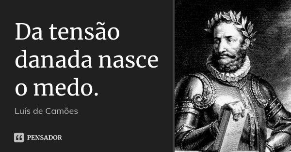 Da tensão danada nasce o medo.... Frase de Luís de Camões.