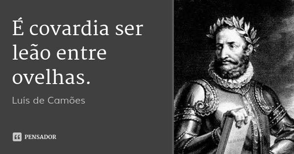 É covardia ser leão entre ovelhas.... Frase de Luís de Camões.