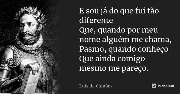 E sou já do que fui tão diferente Que, quando por meu nome alguém me chama, Pasmo, quando conheço Que ainda comigo mesmo me pareço.... Frase de Luís de Camões.