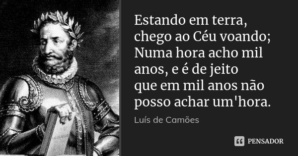 Estando em terra, chego ao Céu voando; Numa hora acho mil anos, e é de jeito que em mil anos não posso achar um'hora.... Frase de Luís de Camões.