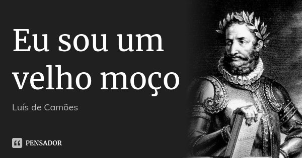 Eu sou um velho moço... Frase de Luís de Camões.