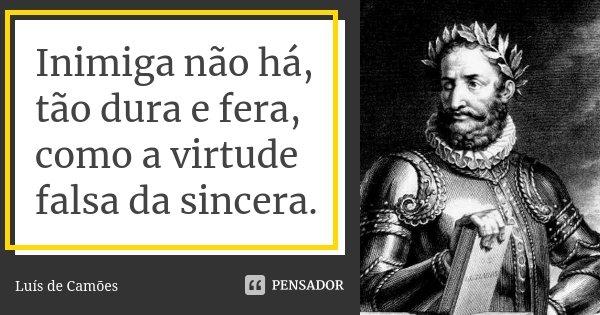 Inimiga não há, tão dura e fera, como a virtude falsa da sincera.... Frase de Luís de Camões.