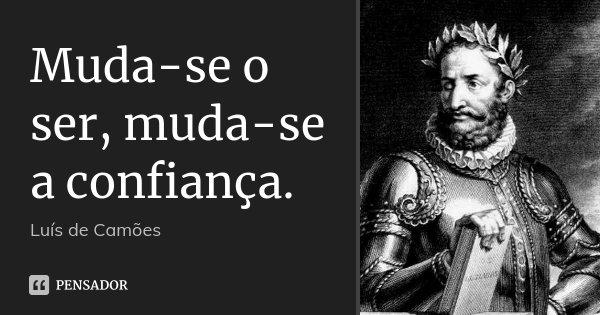 Muda-se o ser, muda-se a confiança.... Frase de Luís de Camões.