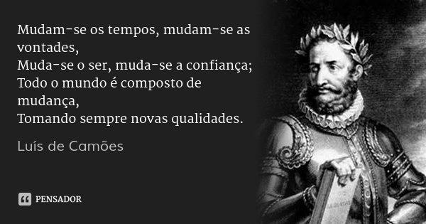 Mudam-se os tempos, mudam-se as vontades, Muda-se o ser, muda-se a confiança; Todo o mundo é composto de mudança, Tomando sempre novas qualidades.... Frase de Luís de Camões.