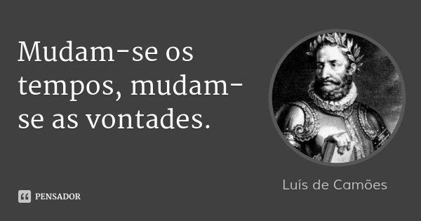 Mudam-se os tempos, mudam-se as vontades.... Frase de Luís de Camões.
