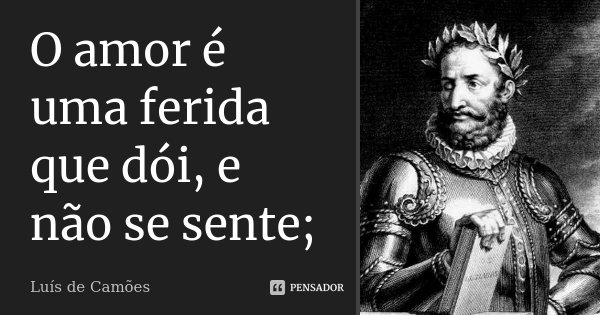 O amor é uma ferida que dói, e não se sente;... Frase de Luís de Camões.