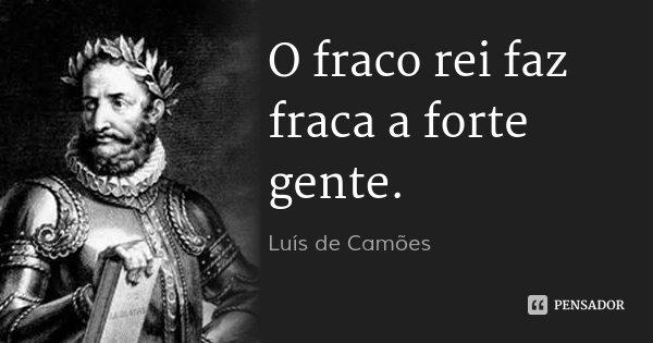 O fraco rei faz fraca a forte gente.... Frase de Luís de Camões.