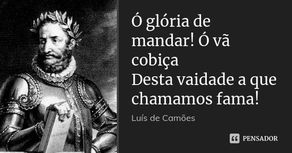 Ó glória de mandar! Ó vã cobiça Desta vaidade a que chamamos fama!... Frase de Luís de Camões.