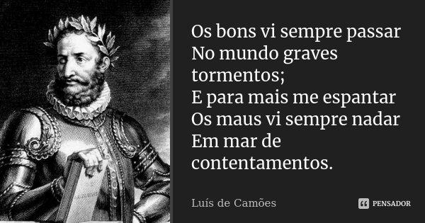 Os bons vi sempre passar No mundo graves tormentos; E para mais me espantar Os maus vi sempre nadar Em mar de contentamentos.... Frase de Luís de Camões.
