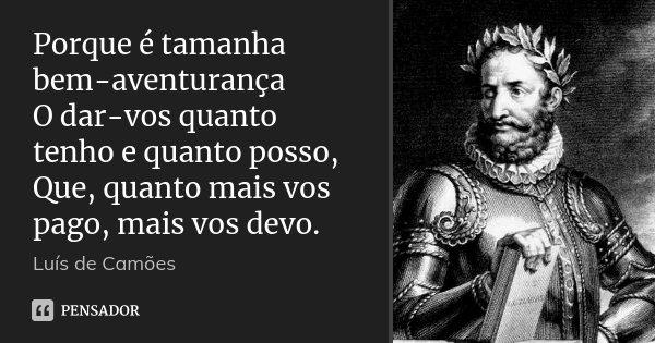 Porque é tamanha bem-aventurança O dar-vos quanto tenho e quanto posso, Que, quanto mais vos pago, mais vos devo.... Frase de Luís de Camões.
