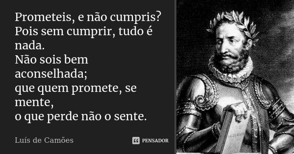 Prometeis, e não cumpris? Pois sem cumprir, tudo é nada. Não sois bem aconselhada; que quem promete, se mente, o que perde não o sente.... Frase de Luís de Camões.