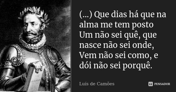(...) Que dias há que na alma me tem posto Um não sei quê, que nasce não sei onde, Vem não sei como, e dói não sei porquê.... Frase de Luís de Camões.