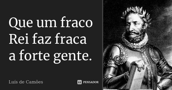 Que um fraco Rei faz fraca a forte gente.... Frase de Luís de Camões.