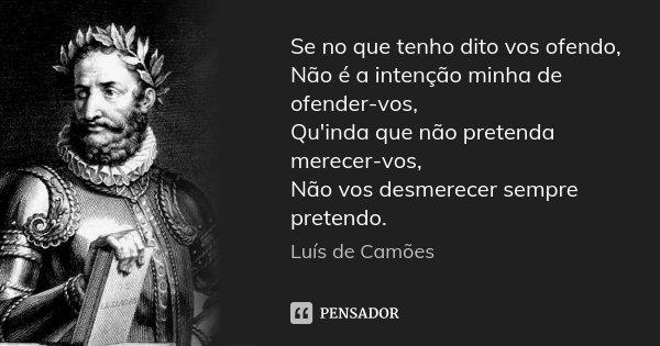 Se no que tenho dito vos ofendo, Não é a intenção minha de ofender-vos, Qu'inda que não pretenda merecer-vos, Não vos desmerecer sempre pretendo.... Frase de Luís de Camões.