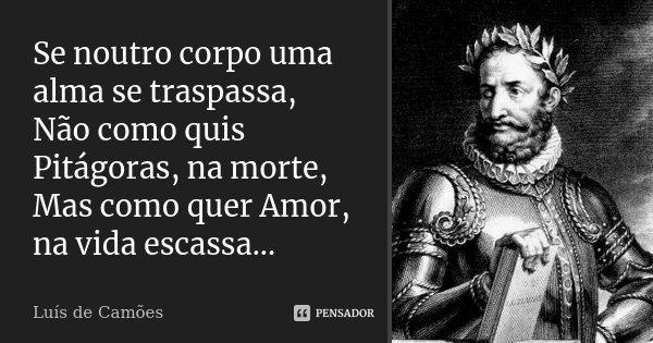 Se noutro corpo uma alma se traspassa, Não como quis Pitágoras, na morte, Mas como quer Amor, na vida escassa...... Frase de Luís de Camões.