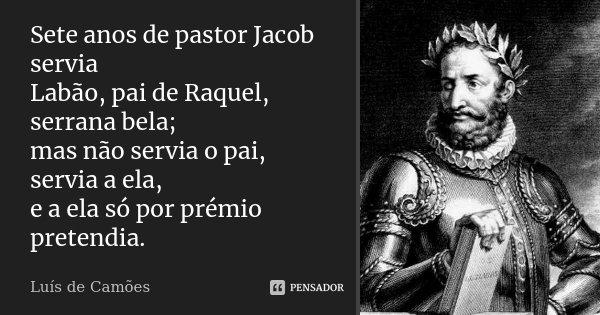Sete anos de pastor Jacob servia Labão, pai de Raquel, serrana bela; mas não servia o pai, servia a ela, e a ela só por prémio pretendia.... Frase de Luís de Camões.