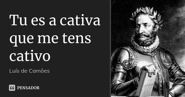 Tu es a cativa que me tens cativo... Frase de Luís de Camões.