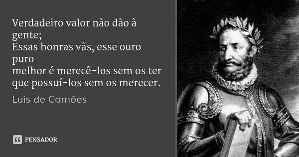 Verdadeiro valor não dão à gente; Essas honras vãs, esse ouro puro melhor é merecê-los sem os ter que possuí-los sem os merecer.... Frase de Luís de Camões.