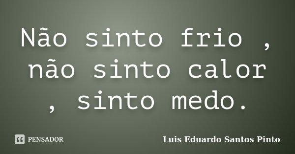 Não sinto frio , não sinto calor , sinto medo.... Frase de Luis Eduardo Santos Pinto.