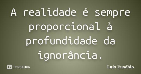 A realidade é sempre proporcional à profundidade da ignorância.... Frase de Luís Eusébio.