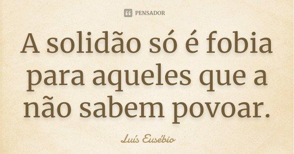 A solidão só é fobia para aqueles que a não sabem povoar.... Frase de Luís Eusébio.