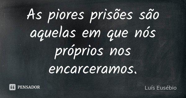 As piores prisões são aquelas em que nós próprios nos encarceramos.... Frase de Luís Eusébio.