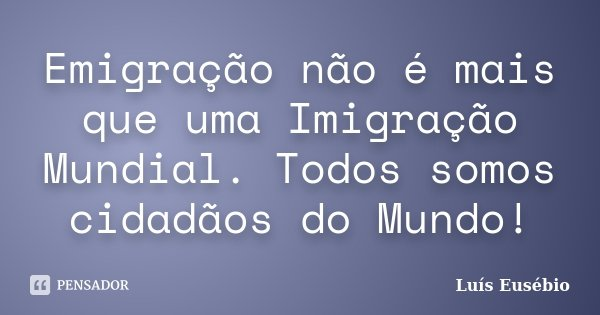Emigração não é mais que uma Imigração Mundial. Todos somos cidadãos do Mundo!... Frase de Luís Eusébio.