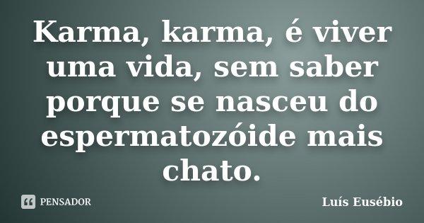 Karma, karma, é viver uma vida, sem saber porque se nasceu do espermatozóide mais chato.... Frase de Luís Eusébio.