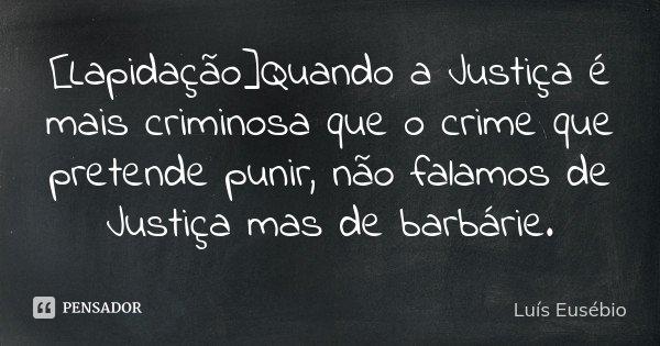 [Lapidação]Quando a Justiça é mais criminosa que o crime que pretende punir, não falamos de Justiça mas de barbárie.... Frase de Luís Eusébio.