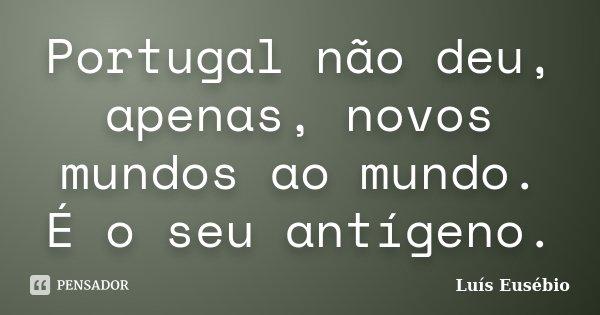 Portugal não deu, apenas, novos mundos ao mundo. É o seu antígeno.... Frase de Luís Eusébio.