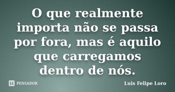 O que realmente importa não se passa por fora, mas é aquilo que carregamos dentro de nós.... Frase de Luis Felipe Loro.