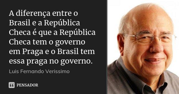 A diferença entre o Brasil e a República Checa é que a República Checa tem o governo em Praga e o Brasil tem essa praga no governo.... Frase de Luis Fernando Verissimo.