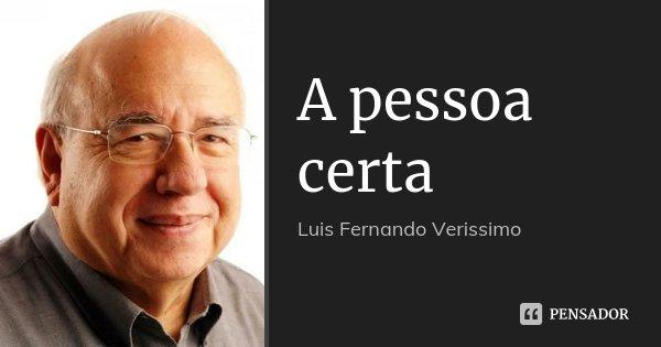 A pessoa certa... Frase de Luis Fernando Veríssimo.