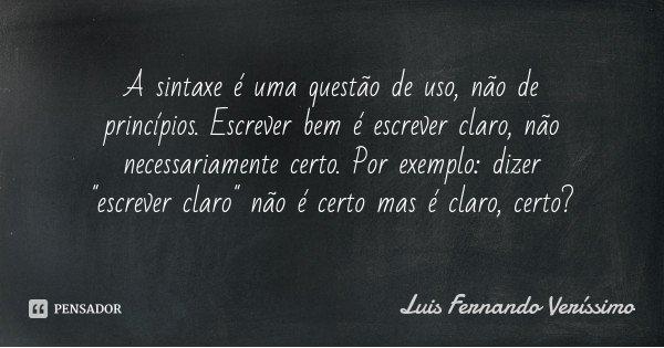 """A sintaxe é uma questão de uso, não de princípios. Escrever bem é escrever claro, não necessariamente certo. Por exemplo: dizer """"escrever claro"""" não é... Frase de Luis Fernando Verissimo."""