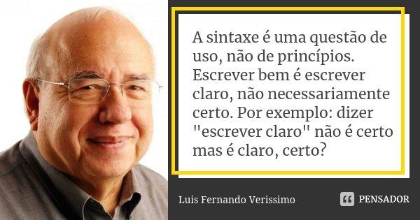 """A sintaxe é uma questão de uso, não de princípios. Escrever bem é escrever claro, não necessariamente certo. Por exemplo: dizer """"escrever claro"""" não é... Frase de Luis Fernando Veríssimo."""