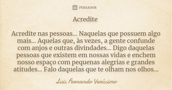Acredite Acredite nas pessoas... Naquelas que possuem algo mais... Aquelas que, às vezes, a gente confunde com anjos e outras divindades... Digo daquelas pessoa... Frase de Luis Fernando Verissimo.