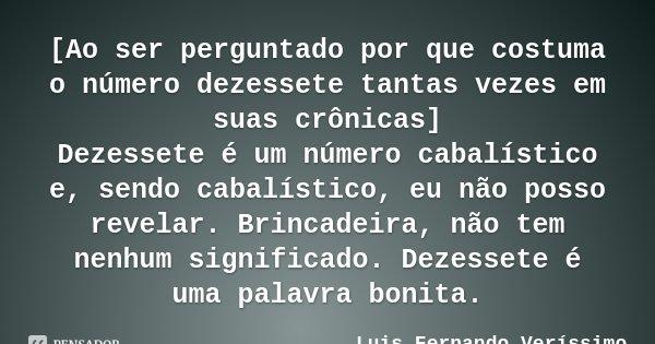 [Ao ser perguntado por que costuma o número dezessete tantas vezes em suas crônicas] Dezessete é um número cabalístico e, sendo cabalístico, eu não posso revela... Frase de Luis Fernando Veríssimo.