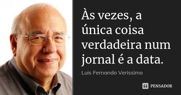 Às vezes, a única coisa verdadeira num jornal é a data.... Frase de Luis Fernando Veríssimo.
