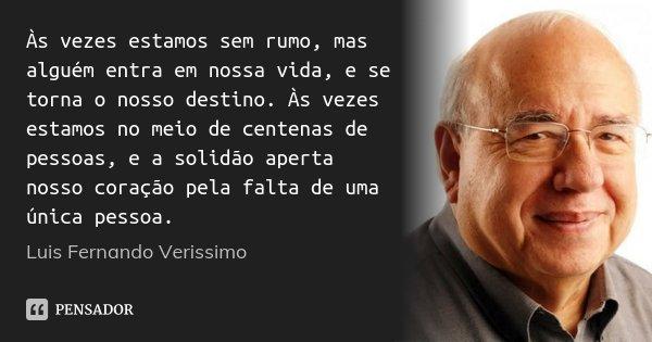 Às vezes estamos sem rumo, mas alguém entra em nossa vida, e se torna o nosso destino. Às vezes estamos no meio de centenas de pessoas, e a solidão aperta nosso... Frase de Luis Fernando Verissimo.