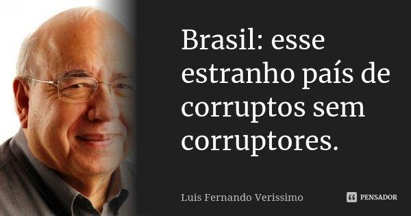 Brasil: esse estranho país de corruptos sem corruptores.... Frase de Luis Fernando Veríssimo.