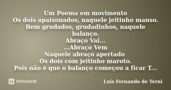 Um Poema em movimento Os dois apaixonados, naquele jeitinho manso. Bem grudados, grudadinhos, naquele balanço. Abraço Vai... ...Abraço Vem Naquele abraço aperta... Frase de Luís Fernando de Terni.