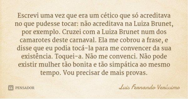 Escrevi uma vez que era um cético que só acreditava no que pudesse tocar: não acreditava na Luiza Brunet, por exemplo. Cruzei com a Luiza Brunet num dos camarot... Frase de Luis Fernando Verissimo.