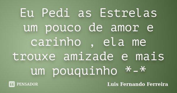 Eu Pedi as Estrelas um pouco de amor e carinho , ela me trouxe amizade e mais um pouquinho *-*... Frase de Luis Fernando Ferreira.
