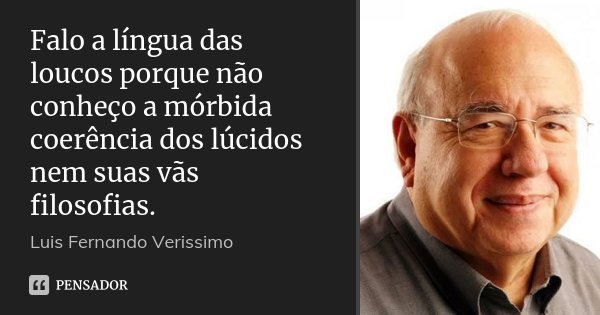 Falo a língua das loucos porque não conheço a mórbida coerência dos lúcidos nem suas vãs filosofias.... Frase de (Luís Fernando Veríssimo).