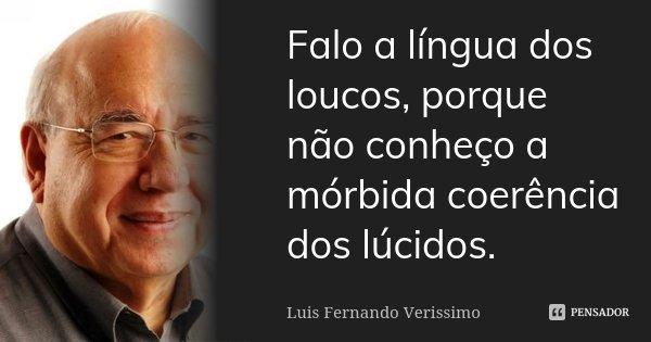 Falo a língua dos loucos, porque não conheço a mórbida coerência dos lúcidos.... Frase de Luís Fernando Veríssimo.