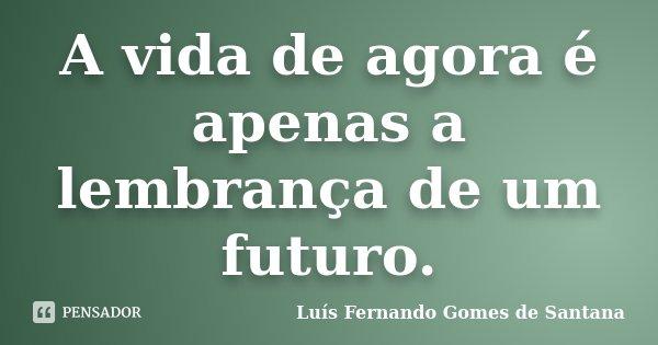 A vida de agora é apenas a lembrança de um futuro.... Frase de Luís Fernando Gomes de Santana.