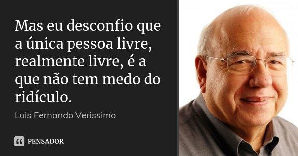Mas eu desconfio que a única pessoa livre, realmente livre, é a que não tem medo do ridículo.... Frase de Luis Fernando Veríssimo.