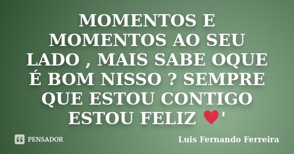 MOMENTOS E MOMENTOS AO SEU LADO , MAIS SABE OQUE É BOM NISSO ? SEMPRE QUE ESTOU CONTIGO ESTOU FELIZ ♥'... Frase de Luis Fernando Ferreira.