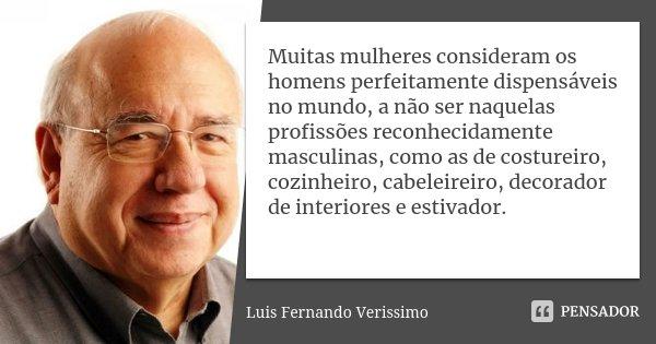 Muitas mulheres consideram os homens perfeitamente dispensáveis no mundo, a não ser naquelas profissões reconhecidamente masculinas, como as de costureiro, cozi... Frase de Luís Fernando Veríssimo.